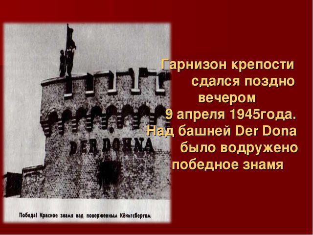 Гарнизон крепости сдался поздно вечером  9 апреля 1945года....