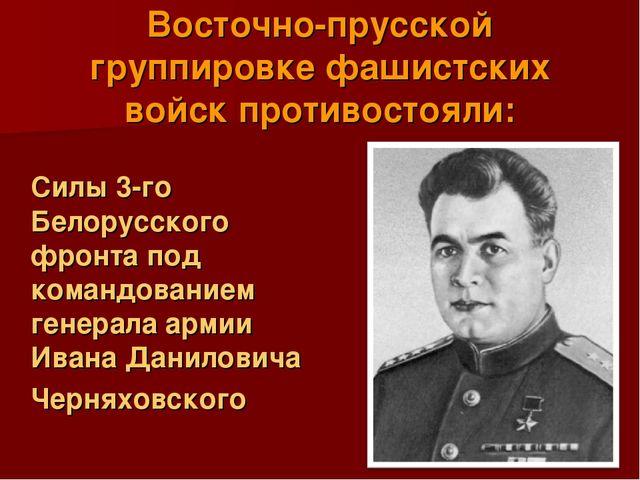 Восточно-прусской группировке фашистских войск противостояли: Силы 3-го Бело...