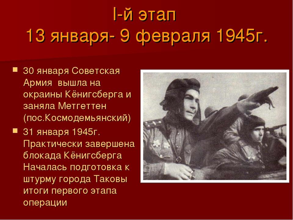 I-й этап 13 января- 9 февраля 1945г. 30 января Советская Армия вышла на окраи...