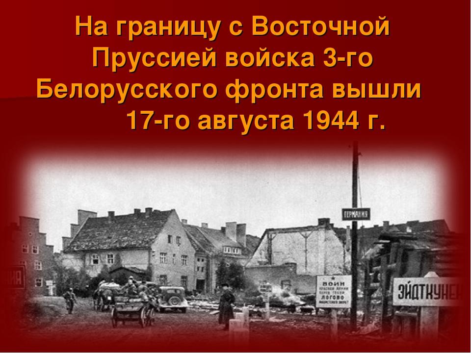 На границу с Восточной Пруссией войска 3-го Белорусского фронта вышли 17-го...