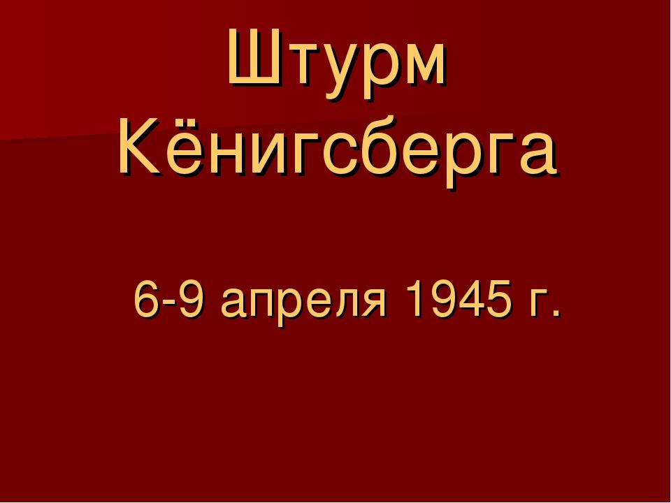 Штурм Кёнигсберга  6-9 апреля 1945 г.