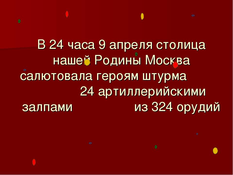 В 24 часа 9 апреля столица нашей Родины Москва салютовала героям штурма 24 ар...