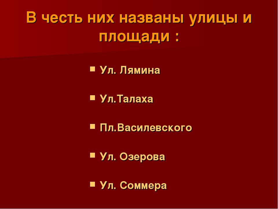 В честь них названы улицы и площади : Ул. Лямина Ул.Талаха Пл.Василевского Ул...