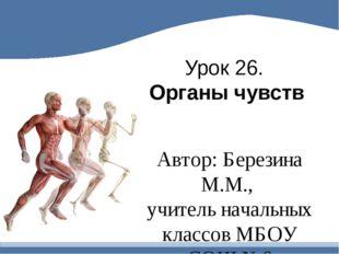 Урок 26. Органы чувств Автор: Березина М.М., учитель начальных классов МБОУ С