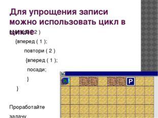 Для упрощения записи можно использовать цикл в цикле повтори ( 2 ) {вперед (