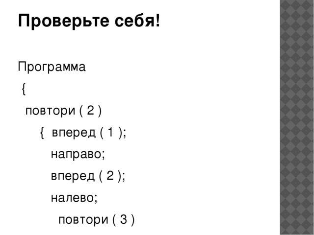 Проверьте себя! Программа { повтори ( 2 ) { вперед ( 1 ); направо; вперед ( 2...