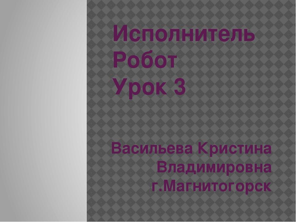 Исполнитель Робот Урок 3 Васильева Кристина Владимировна г.Магнитогорск