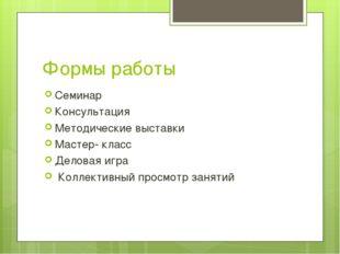 Формы работы Семинар Консультация Методические выставки Мастер- класс Деловая