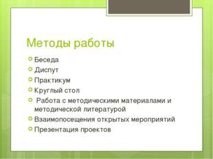 Методы работы Беседа Диспут Практикум Круглый стол Работа с методическими мат