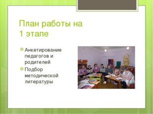 План работы на 1 этапе Анкетирование педагогов и родителей Подбор методическо