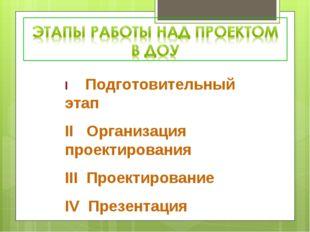 I Подготовительный этап II Организация проектирования III Проектирование IV П