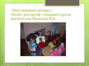«Мой любимый питомец» Проект для детей 1 младшей группы воспитатель Баталова