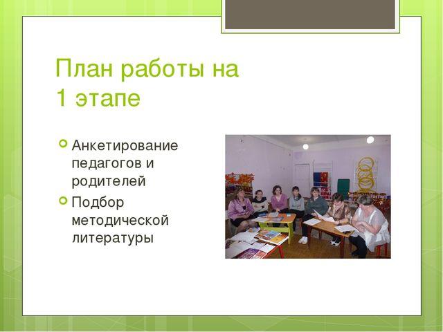 План работы на 1 этапе Анкетирование педагогов и родителей Подбор методическо...