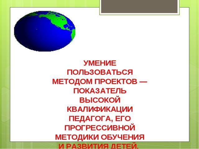 УМЕНИЕ ПОЛЬЗОВАТЬСЯ МЕТОДОМ ПРОЕКТОВ — ПОКАЗАТЕЛЬ ВЫСОКОЙ КВАЛИФИКАЦИИ ПЕДАГО...