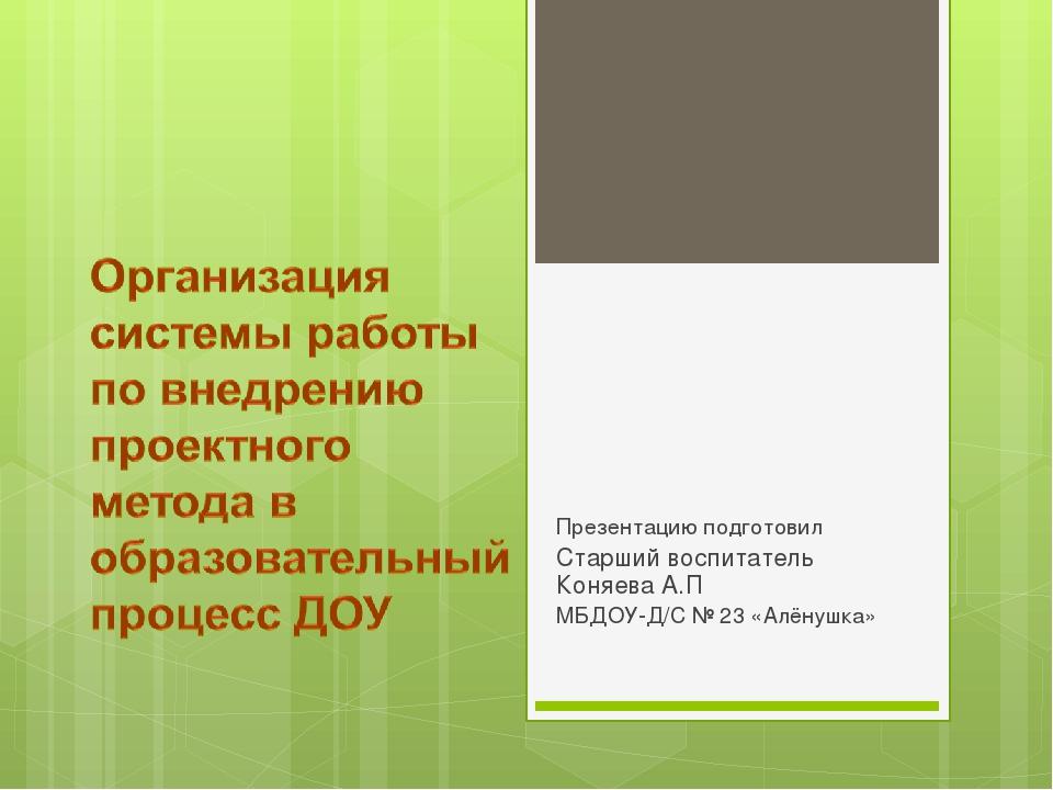 Презентацию подготовил Старший воспитатель Коняева А.П МБДОУ-Д/С № 23 «Алёнуш...