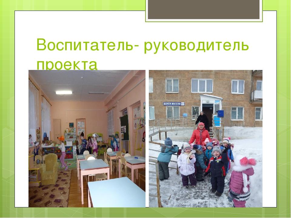 Воспитатель- руководитель проекта