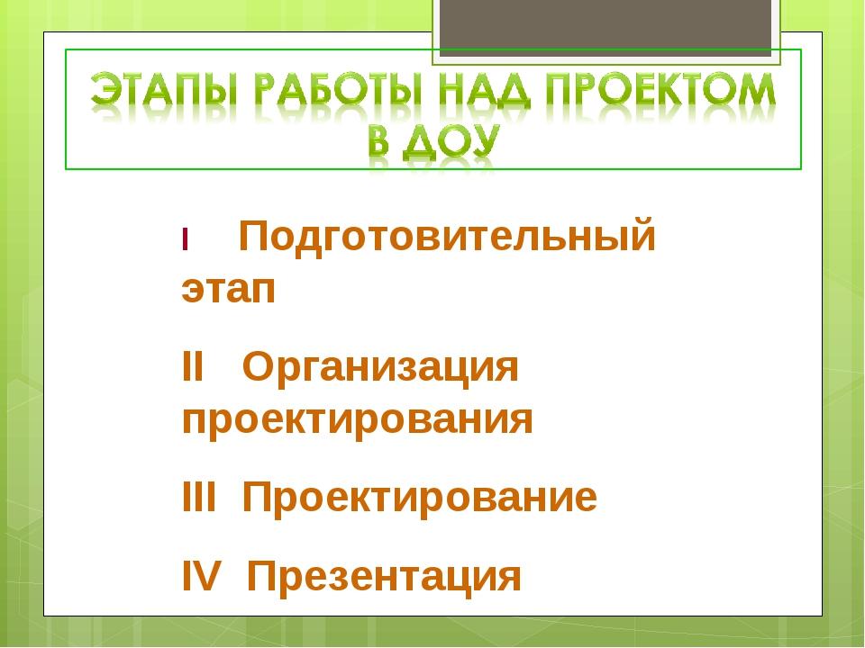 I Подготовительный этап II Организация проектирования III Проектирование IV П...