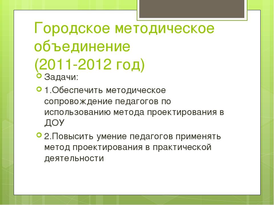 Городское методическое объединение (2011-2012 год) Задачи: 1.Обеспечить метод...