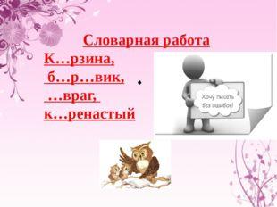 . Словарная работа К…рзина, б…р…вик, …враг, к…ренастый