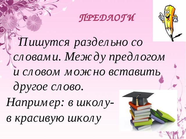 ПРЕДЛОГИ Пишутся раздельно со словами. Между предлогом и словом можно вставит...