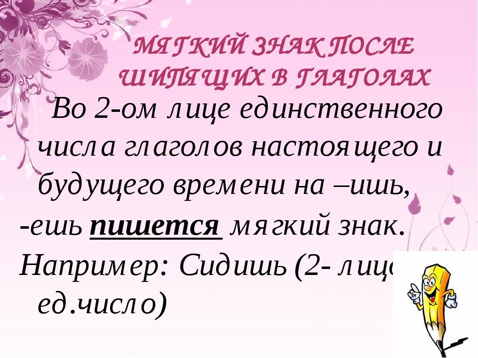МЯГКИЙ ЗНАК ПОСЛЕ ШИПЯЩИХ В ГЛАГОЛАХ Во 2-ом лице единственного числа глаголо...