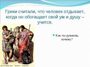 Греки считали, что человек отдыхает, когда он обогащает свой ум и душу – учи