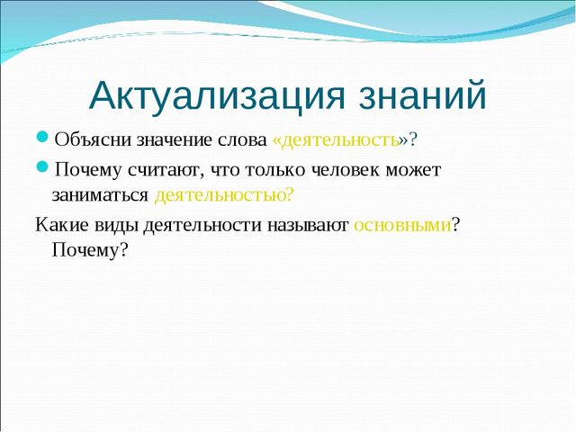 Актуализация знаний Объясни значение слова «деятельность»? Почему считают, чт...