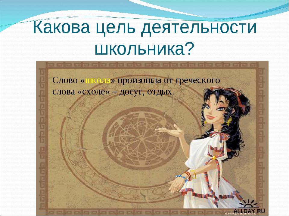 Какова цель деятельности школьника? Слово «школа» произошла от греческого сло...