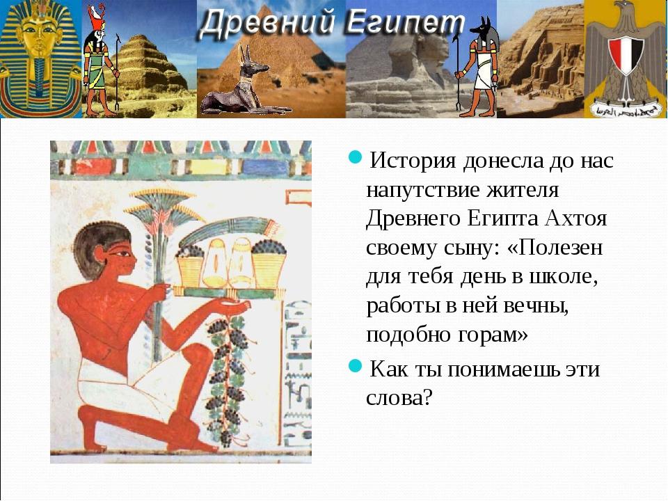 История донесла до нас напутствие жителя Древнего Египта Ахтоя своему сыну: «...