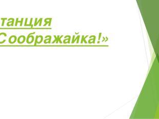 Станция «Соображайка!»
