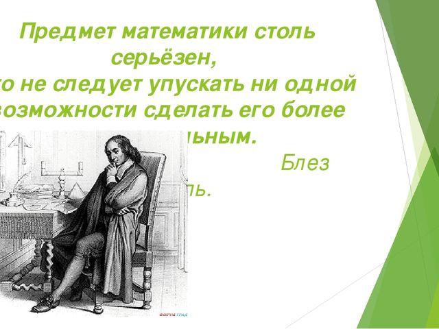 Предмет математики столь серьёзен, что не следует упускать ни одной возможнос...