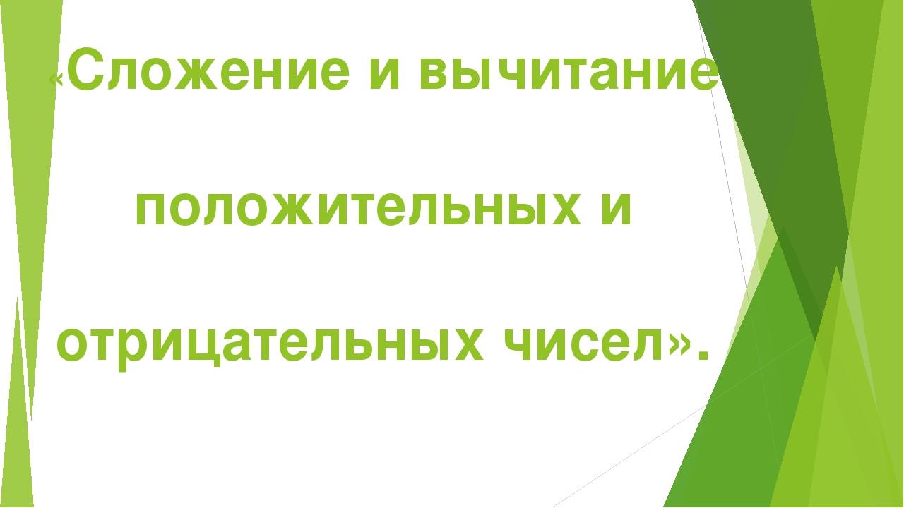 «Сложение и вычитание положительных и отрицательных чисел».