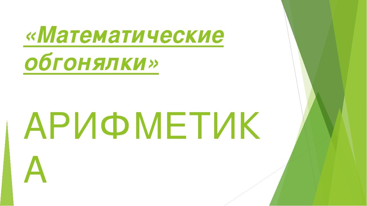 «Математические обгонялки» АРИФМЕТИКА