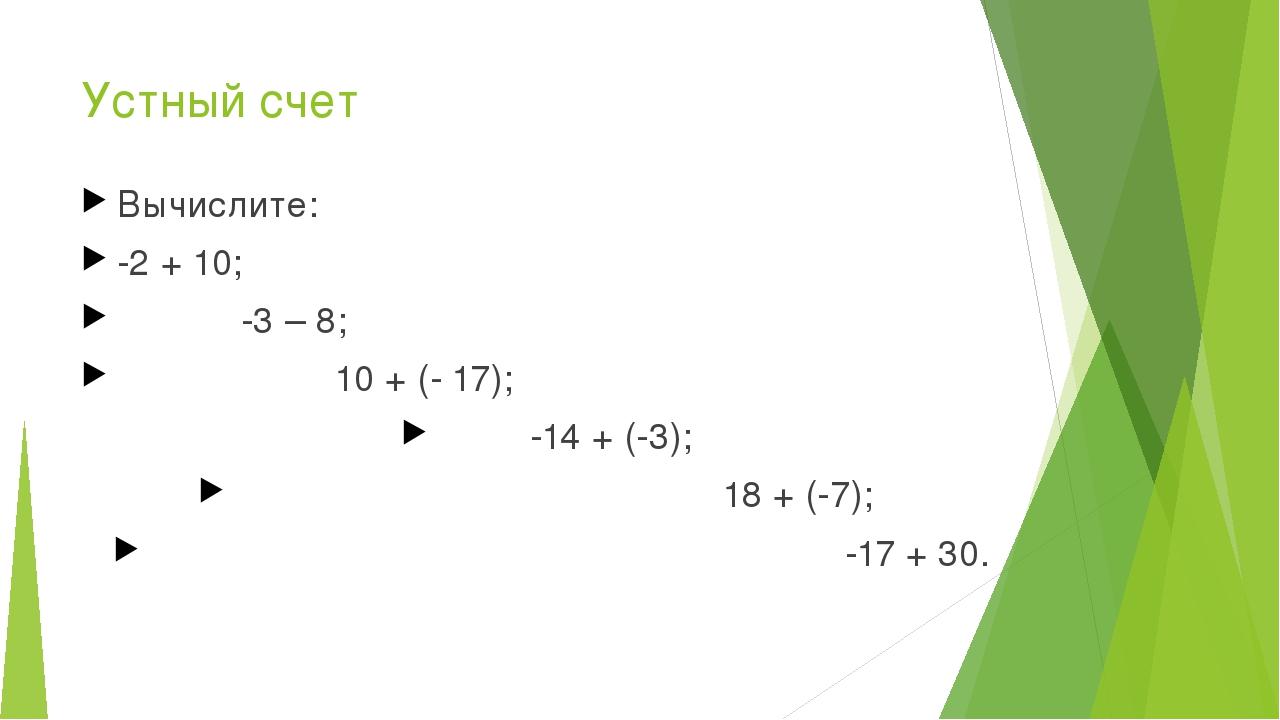 Устный счет Вычислите: -2 + 10; -3 – 8; 10 + (- 17); -14 + (-3); 18 + (-7);...