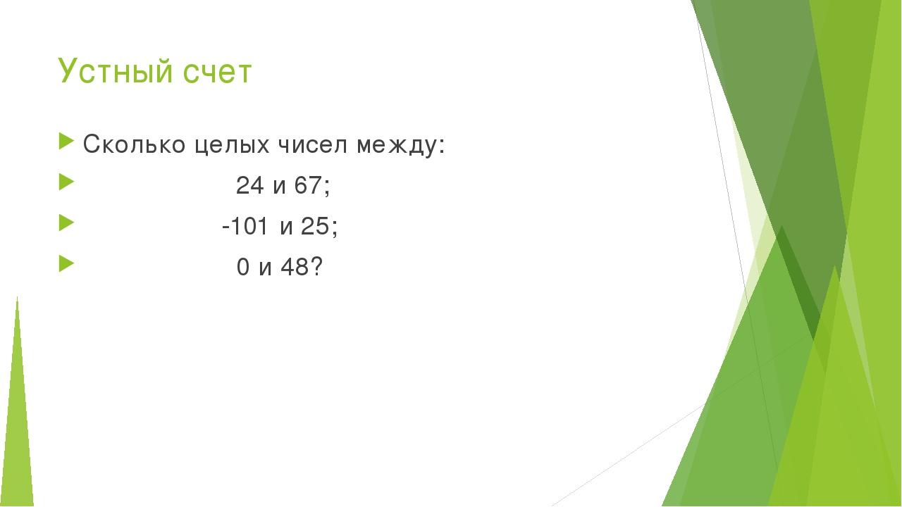 Устный счет Сколько целых чисел между: 24 и 67; -101 и 25; 0 и 48?