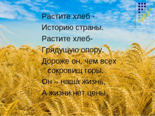 Растите хлеб - Историю страны. Растите хлеб- Грядущую опору. Дороже он, чем в