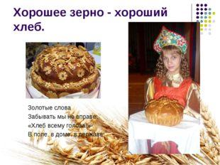 Хорошее зерно - хороший хлеб. Золотые слова Забывать мы не вправе: «Хлеб всем