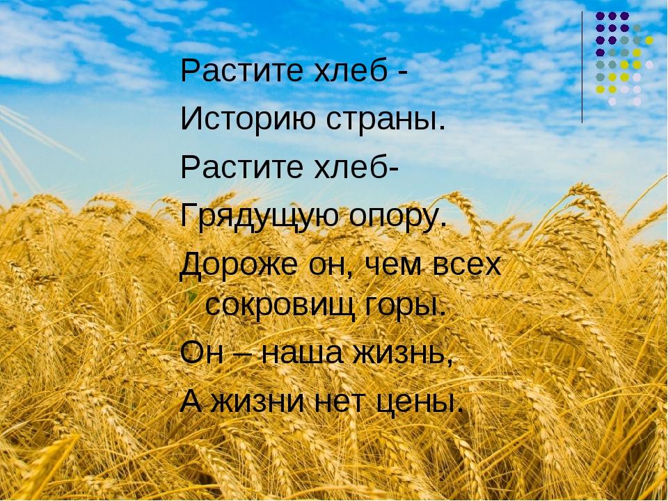 Растите хлеб - Историю страны. Растите хлеб- Грядущую опору. Дороже он, чем в...