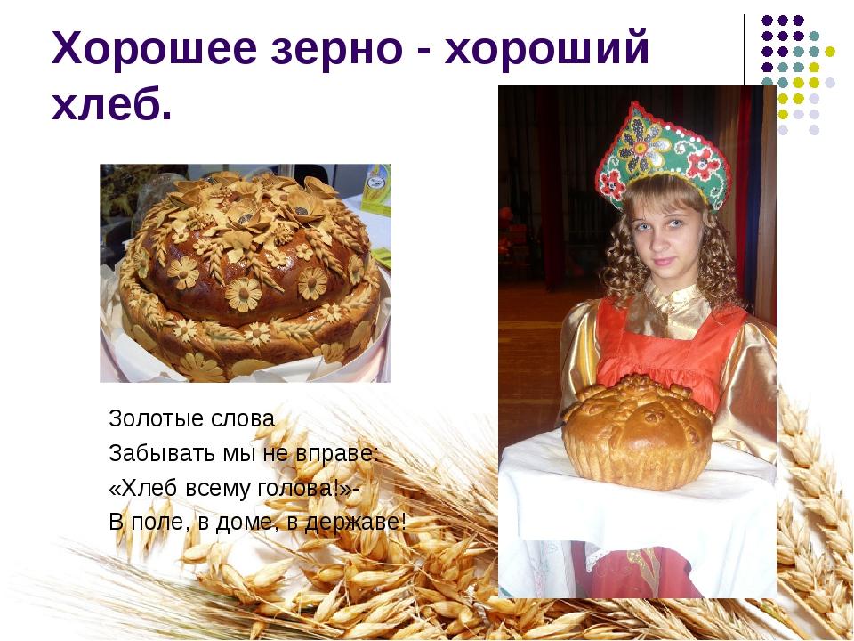Хорошее зерно - хороший хлеб. Золотые слова Забывать мы не вправе: «Хлеб всем...