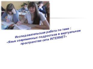Исследовательская работа по теме : «Язык современных подростков в виртуальном