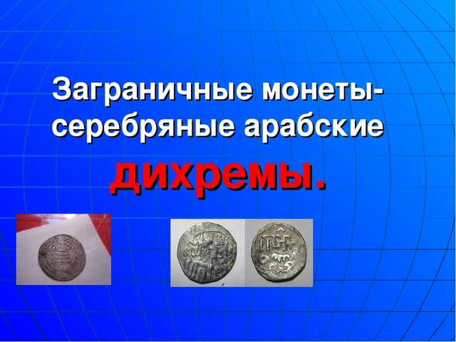 Заграничные монеты- серебряные арабские дихремы.