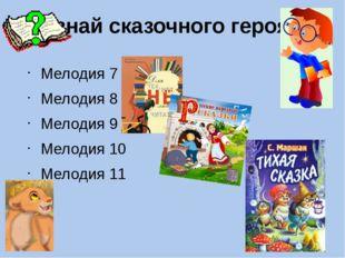 Узнай сказочного героя? Мелодия 7 Мелодия 8 Мелодия 9 Мелодия 10 Мелодия 11