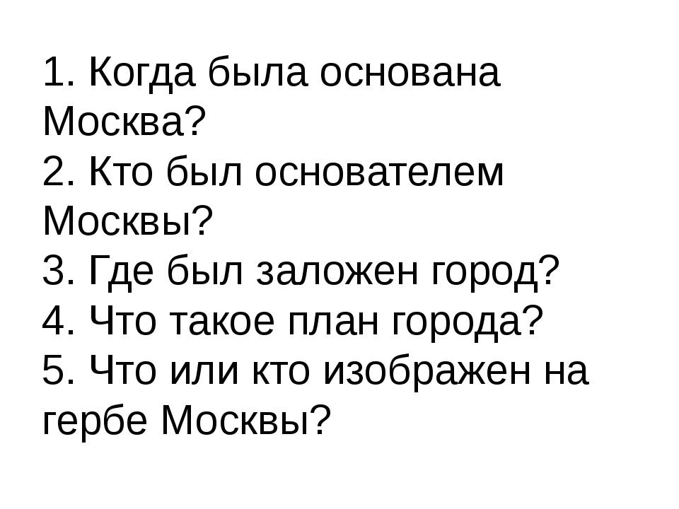 1. Когда была основана Москва? 2. Кто был основателем Москвы? 3. Где был зало...