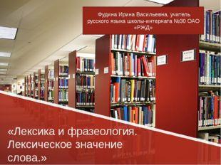 «Лексика и фразеология. Лексическое значение слова.» Фудина Ирина Васильевна