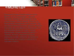 «монета» Римская богиня Юнона имела титул Монета, что в переводе с латыни оз