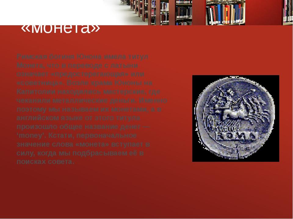 «монета» Римская богиня Юнона имела титул Монета, что в переводе с латыни оз...