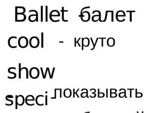 Ballet - балет cool - круто show - показывать special - особенный