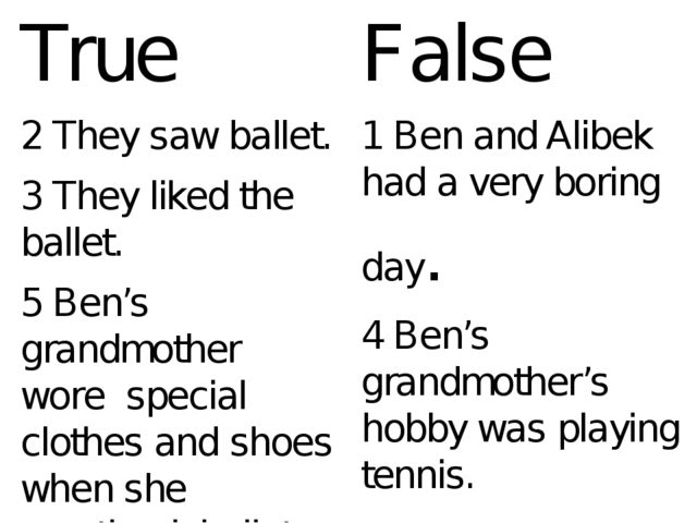 True 2 They saw ballet. 3 They liked the ballet. 5 Ben's grandmother wore spe...
