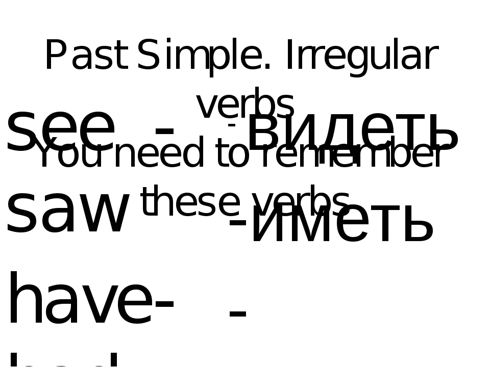 Past Simple. Irregular verbs You need to remember these verbs see - saw have-...