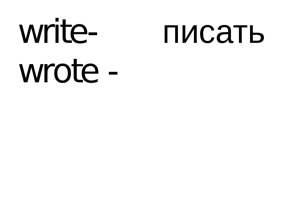 write-wrote - писать
